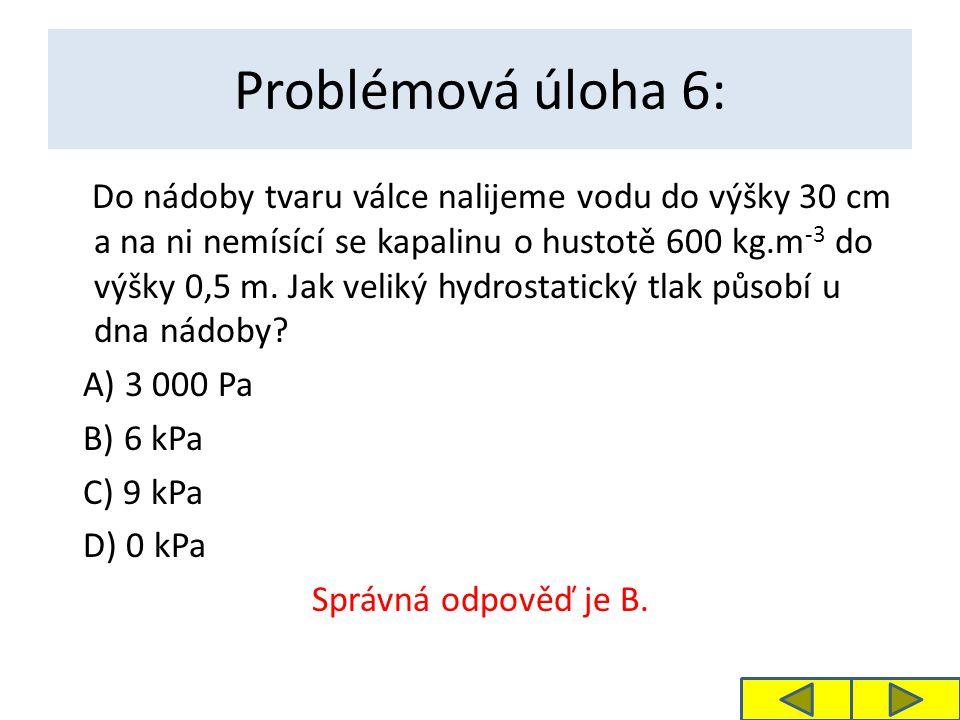 Problémová úloha 6: Do nádoby tvaru válce nalijeme vodu do výšky 30 cm a na ni nemísící se kapalinu o hustotě 600 kg.m -3 do výšky 0,5 m. Jak veliký h