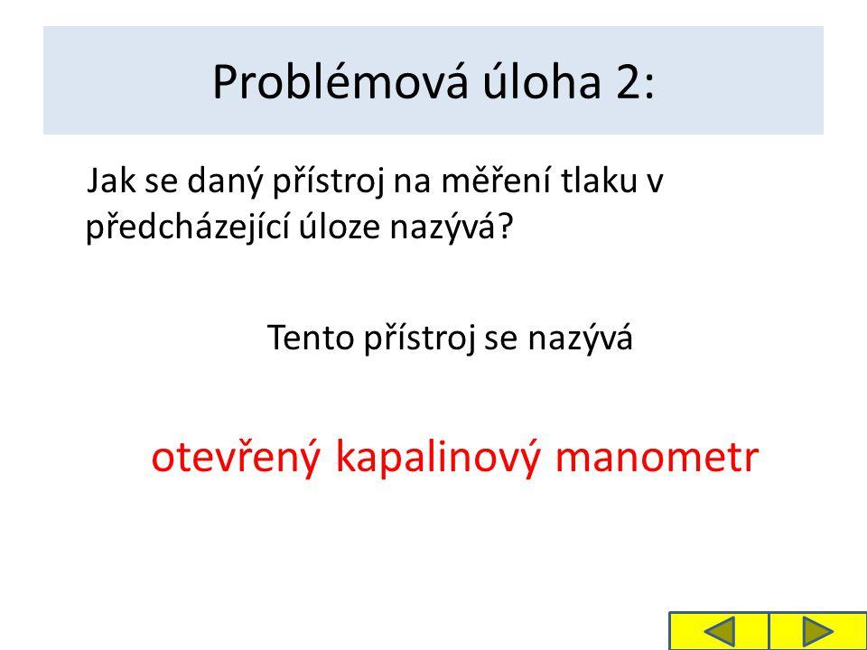 Problémová úloha 2: Jak se daný přístroj na měření tlaku v předcházející úloze nazývá? Tento přístroj se nazývá otevřený kapalinový manometr