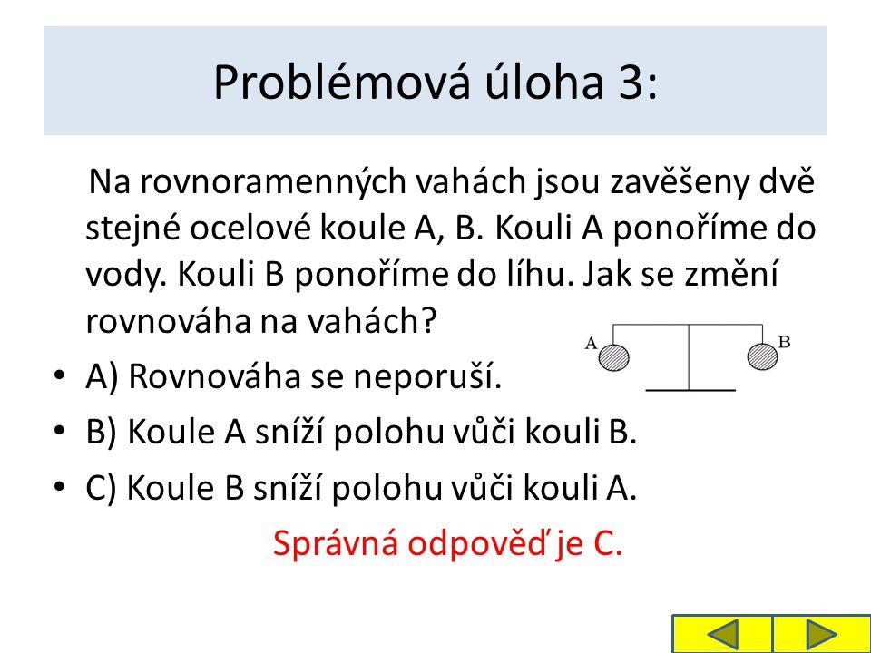 Problémová úloha 3: Na rovnoramenných vahách jsou zavěšeny dvě stejné ocelové koule A, B. Kouli A ponoříme do vody. Kouli B ponoříme do líhu. Jak se z