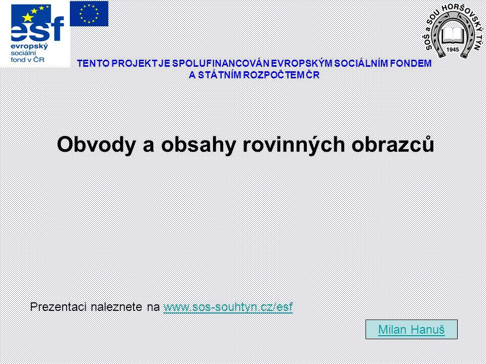Obvody a obsahy rovinných obrazců Milan Hanuš Prezentaci naleznete na www.sos-souhtyn.cz/esfwww.sos-souhtyn.cz/esf TENTO PROJEKT JE SPOLUFINANCOVÁN EV
