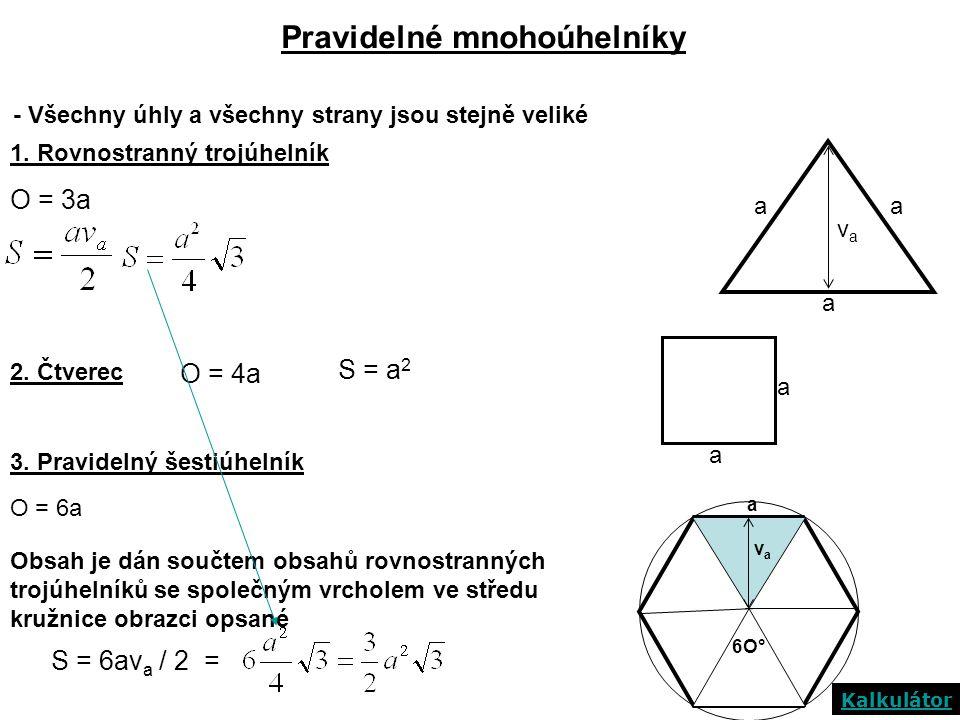 Pravidelné mnohoúhelníky - Všechny úhly a všechny strany jsou stejně veliké 1. Rovnostranný trojúhelník a aa O = 3a 2. Čtverec O = 4a S = a 2 Obsah je