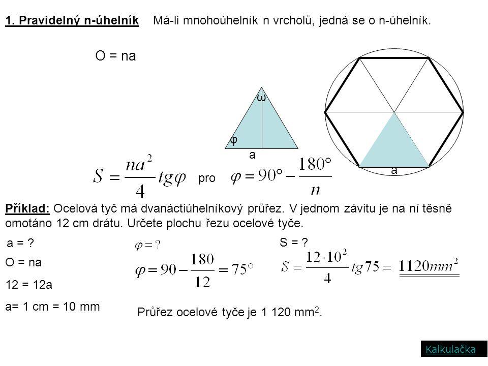1. Pravidelný n-úhelníkMá-li mnohoúhelník n vrcholů, jedná se o n-úhelník. a φ ω a O = na pro Příklad: Ocelová tyč má dvanáctiúhelníkový průřez. V jed