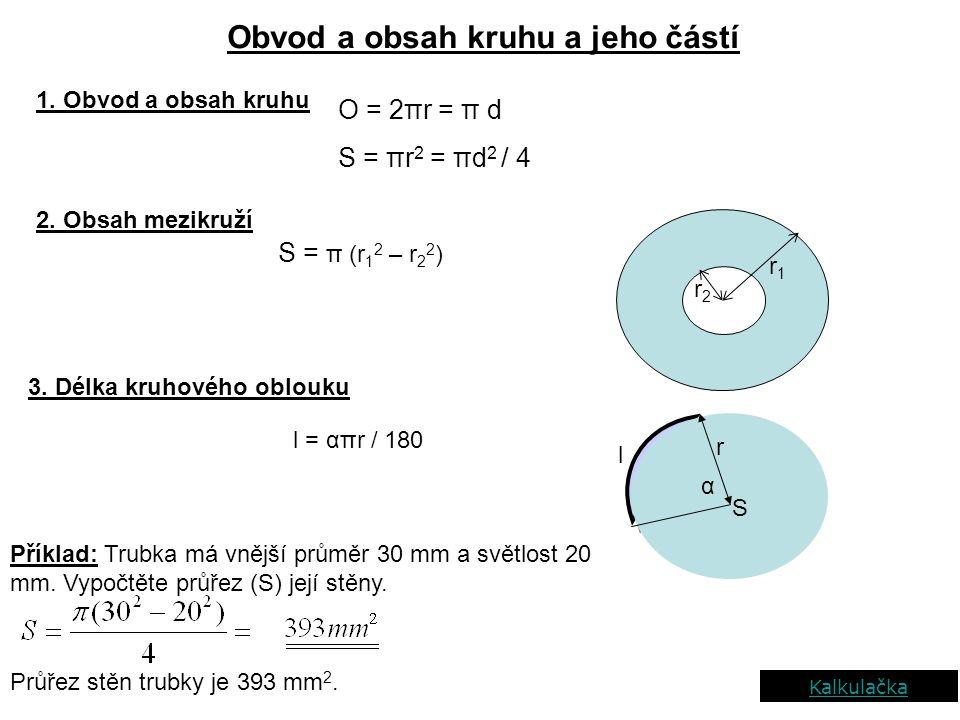 Obvod a obsah kruhu a jeho částí 1. Obvod a obsah kruhu O = 2πr = π d S = πr 2 = πd 2 / 4 r2r2 r1r1 2. Obsah mezikruží S = π (r 1 2 – r 2 2 ) 3. Délka
