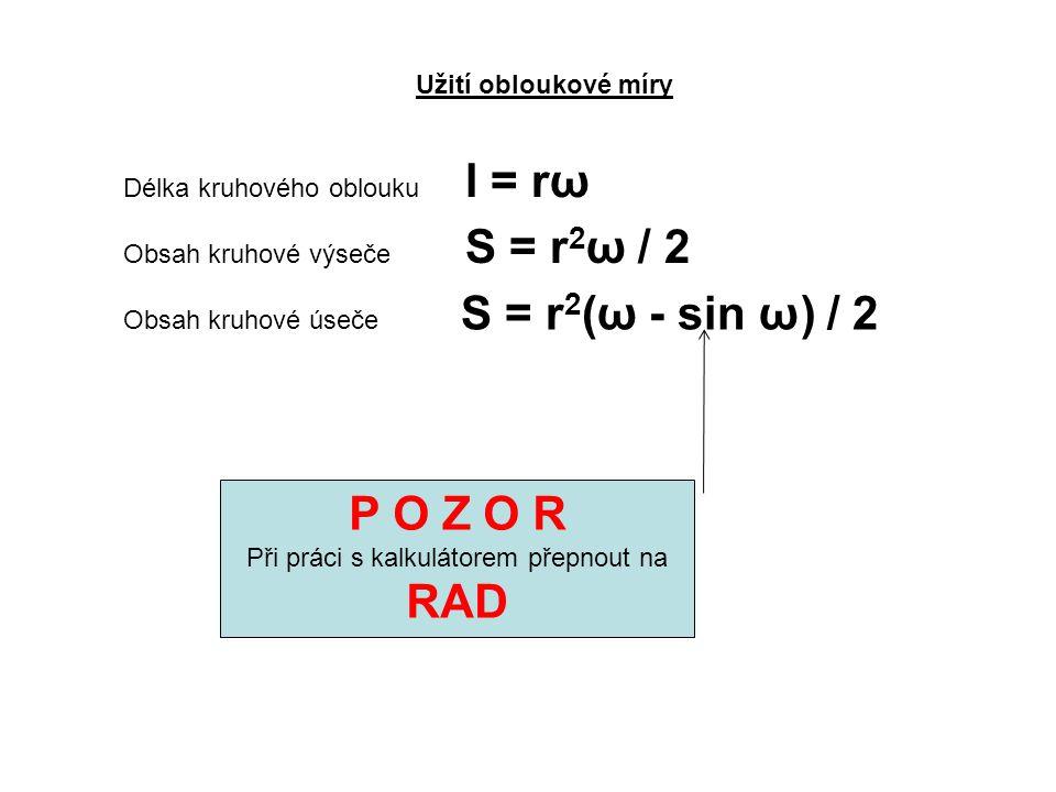Užití obloukové míry Délka kruhového oblouku l = rω Obsah kruhové výseče S = r 2 ω / 2 Obsah kruhové úseče S = r 2 (ω - sin ω) / 2 P O Z O R Při práci