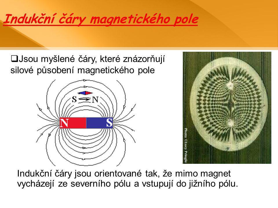 Indukční čáry magnetického pole  Jsou myšlené čáry, které znázorňují silové působení magnetického pole Indukční čáry jsou orientované tak, že mimo ma