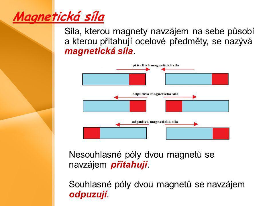 Sila, kterou magnety navzájem na sebe působí a kterou přitahují ocelové předměty, se nazývá magnetická síla. Nesouhlasné póly dvou magnetů se navzájem