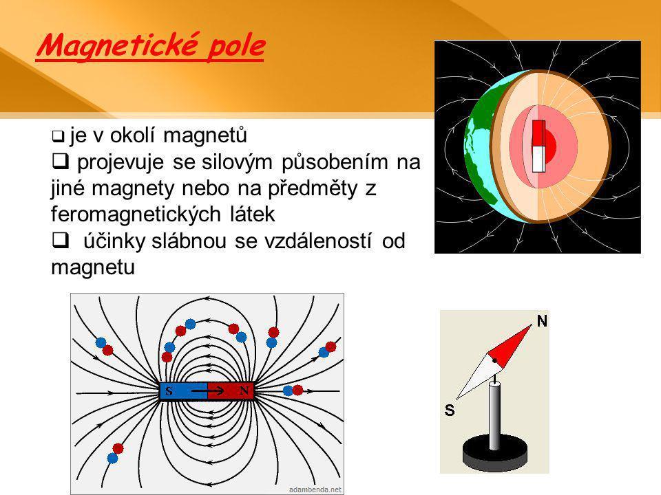 Magnetické pole  je v okolí magnetů  projevuje se silovým působením na jiné magnety nebo na předměty z feromagnetických látek  účinky slábnou se vz