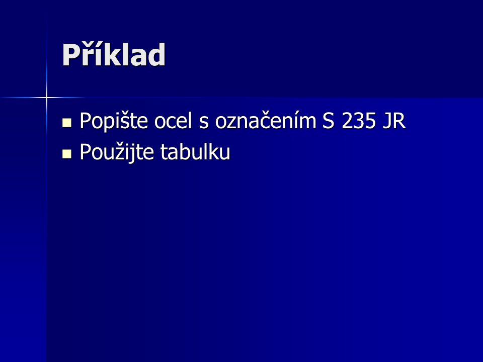 Příklad Popište ocel s označením S 235 JR Popište ocel s označením S 235 JR Použijte tabulku Použijte tabulku