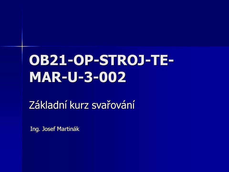 OB21-OP-STROJ-TE- MAR-U-3-002 Základní kurz svařování Ing. Josef Martinák