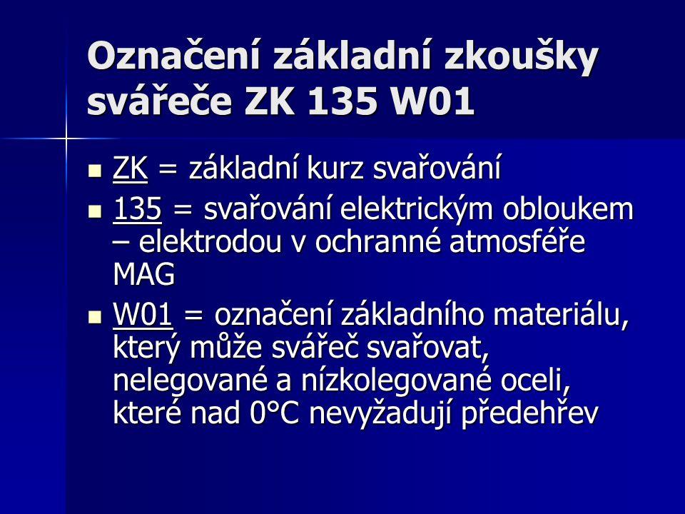 Označení základní zkoušky svářeče ZK 135 W01 ZK = základní kurz svařování ZK = základní kurz svařování 135 = svařování elektrickým obloukem – elektrodou v ochranné atmosféře MAG 135 = svařování elektrickým obloukem – elektrodou v ochranné atmosféře MAG W01 = označení základního materiálu, který může svářeč svařovat, nelegované a nízkolegované oceli, které nad 0°C nevyžadují předehřev W01 = označení základního materiálu, který může svářeč svařovat, nelegované a nízkolegované oceli, které nad 0°C nevyžadují předehřev