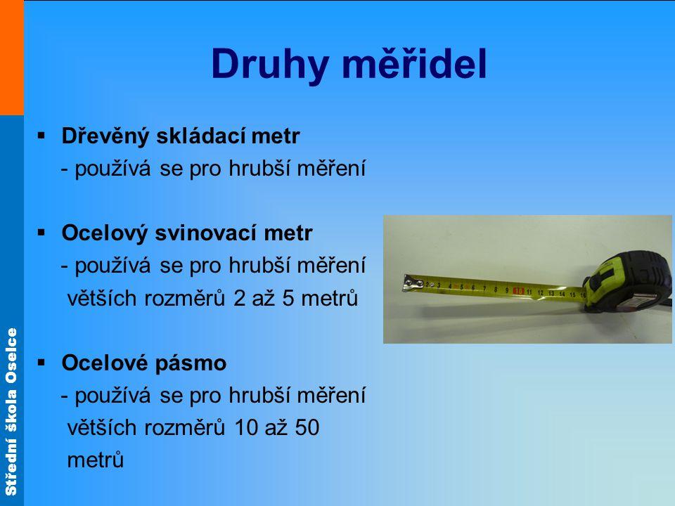 Střední škola Oselce Druhy měřidel  Dřevěný skládací metr - používá se pro hrubší měření  Ocelový svinovací metr - používá se pro hrubší měření větš