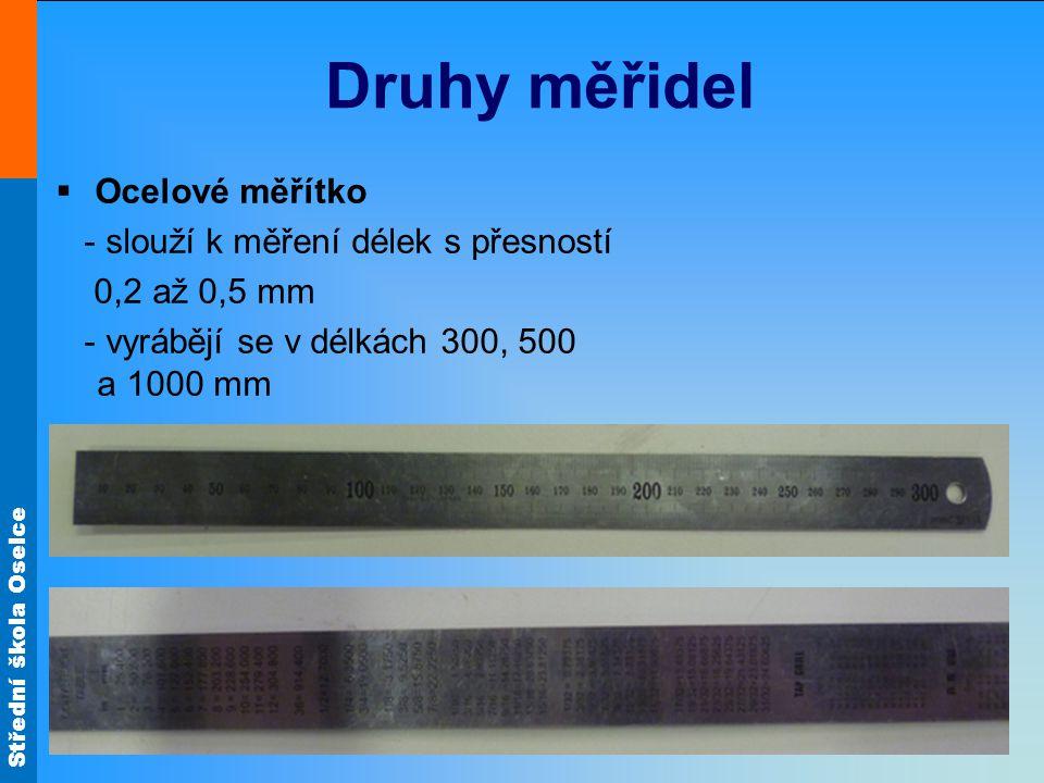 Střední škola Oselce Druhy měřidel  Ocelové měřítko - slouží k měření délek s přesností 0,2 až 0,5 mm - vyrábějí se v délkách 300, 500 a 1000 mm