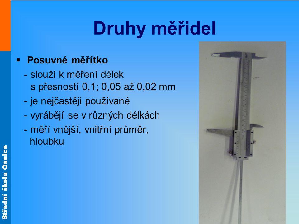 Střední škola Oselce Druhy měřidel  Posuvné měřítko - slouží k měření délek s přesností 0,1; 0,05 až 0,02 mm - je nejčastěji používané - vyrábějí se