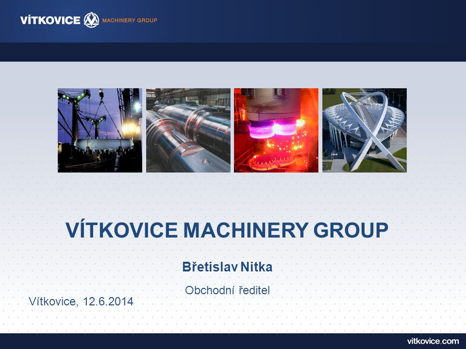 VÍTKOVICE MACHINERY GROUP Břetislav Nitka Obchodní ředitel Vítkovice, 12.6.2014