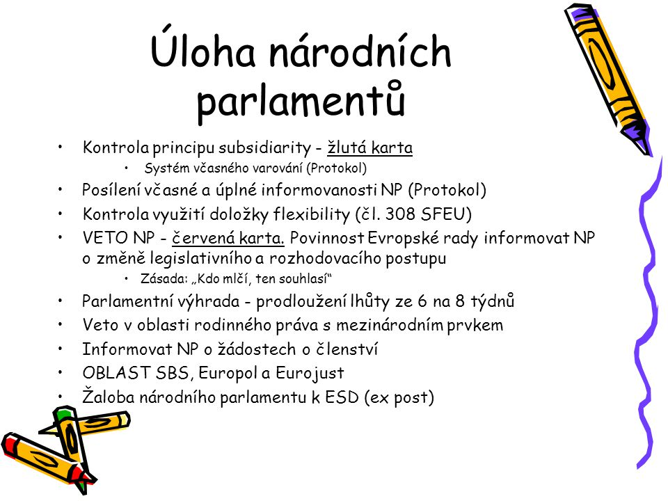 Úloha národních parlamentů Kontrola principu subsidiarity - žlutá karta Systém včasného varování (Protokol) Posílení včasné a úplné informovanosti NP (Protokol) Kontrola využití doložky flexibility (čl.