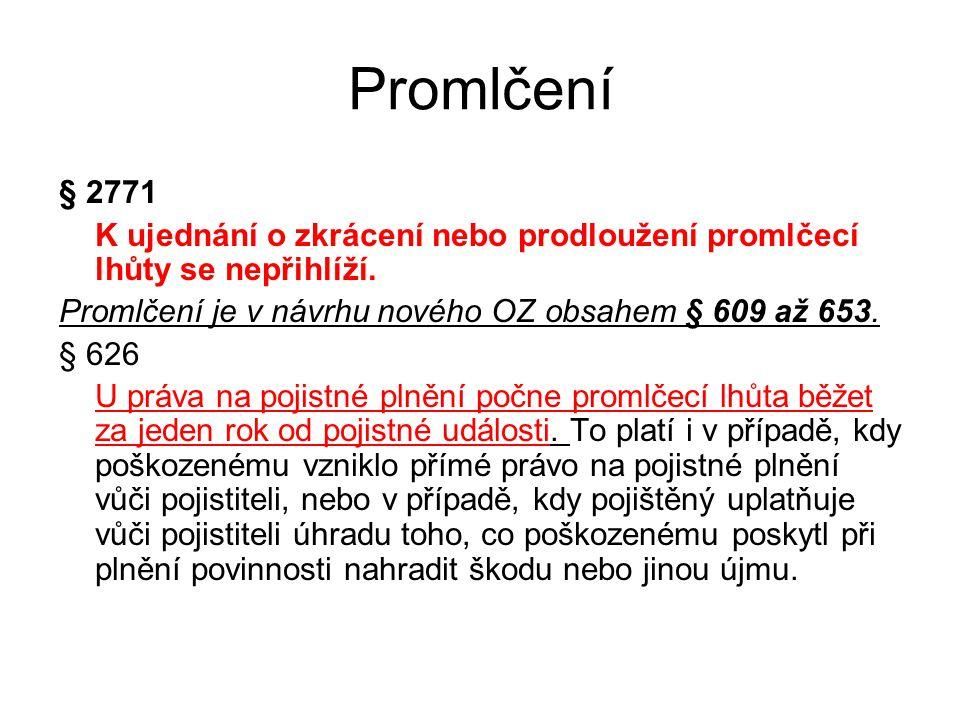 Promlčení § 2771 K ujednání o zkrácení nebo prodloužení promlčecí lhůty se nepřihlíží. Promlčení je v návrhu nového OZ obsahem § 609 až 653. § 626 U p