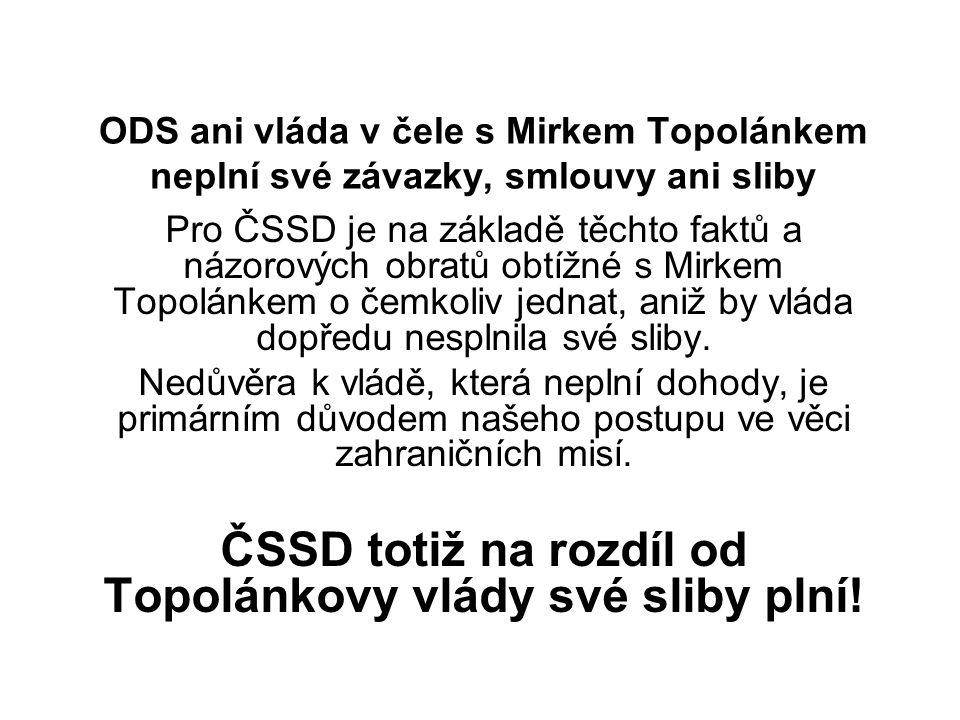 ODS ani vláda v čele s Mirkem Topolánkem neplní své závazky, smlouvy ani sliby Pro ČSSD je na základě těchto faktů a názorových obratů obtížné s Mirkem Topolánkem o čemkoliv jednat, aniž by vláda dopředu nesplnila své sliby.