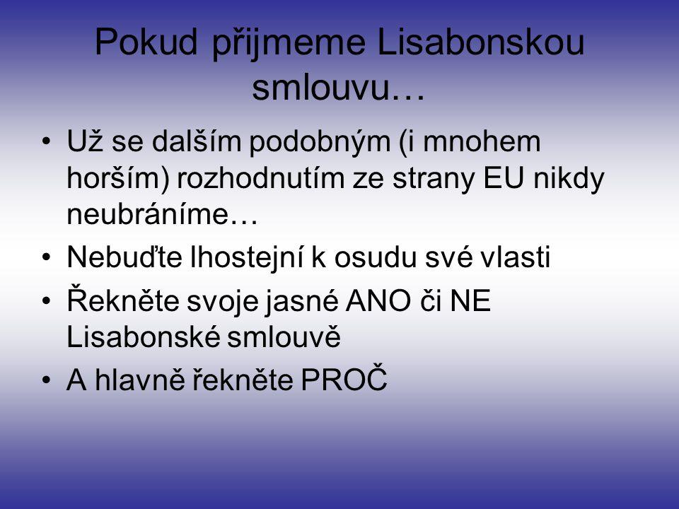 Pokud přijmeme Lisabonskou smlouvu… Už se dalším podobným (i mnohem horším) rozhodnutím ze strany EU nikdy neubráníme… Nebuďte lhostejní k osudu své vlasti Řekněte svoje jasné ANO či NE Lisabonské smlouvě A hlavně řekněte PROČ
