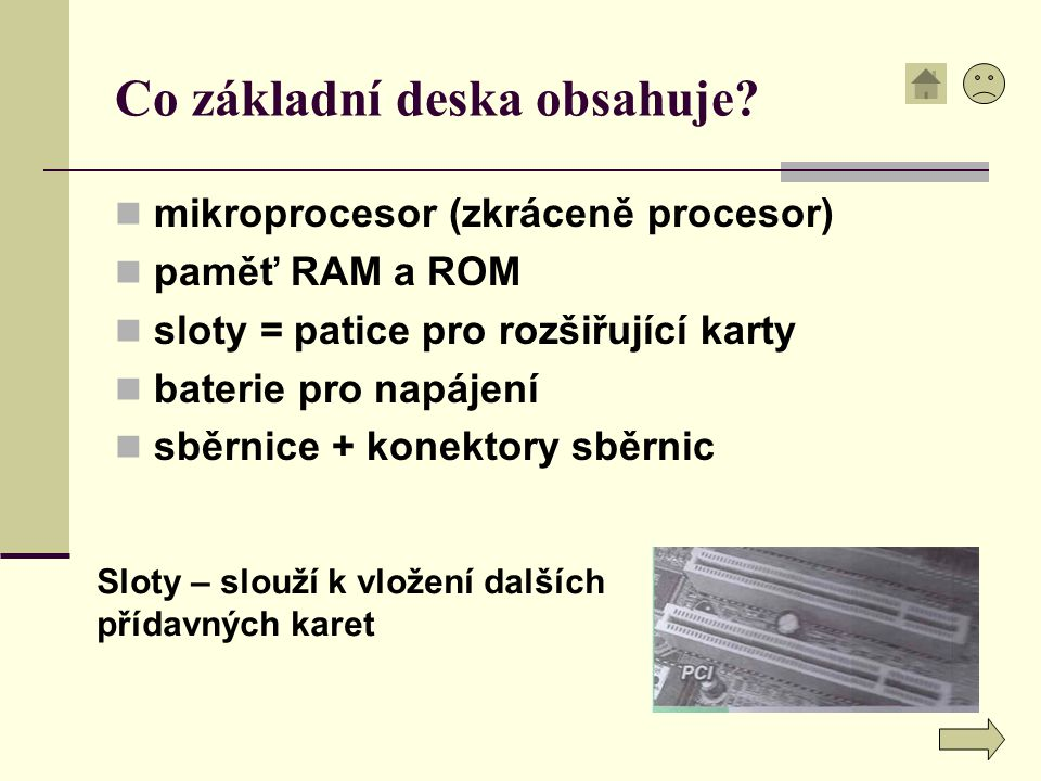 Co základní deska obsahuje? mikroprocesor (zkráceně procesor) paměť RAM a ROM sloty = patice pro rozšiřující karty baterie pro napájení sběrnice + kon