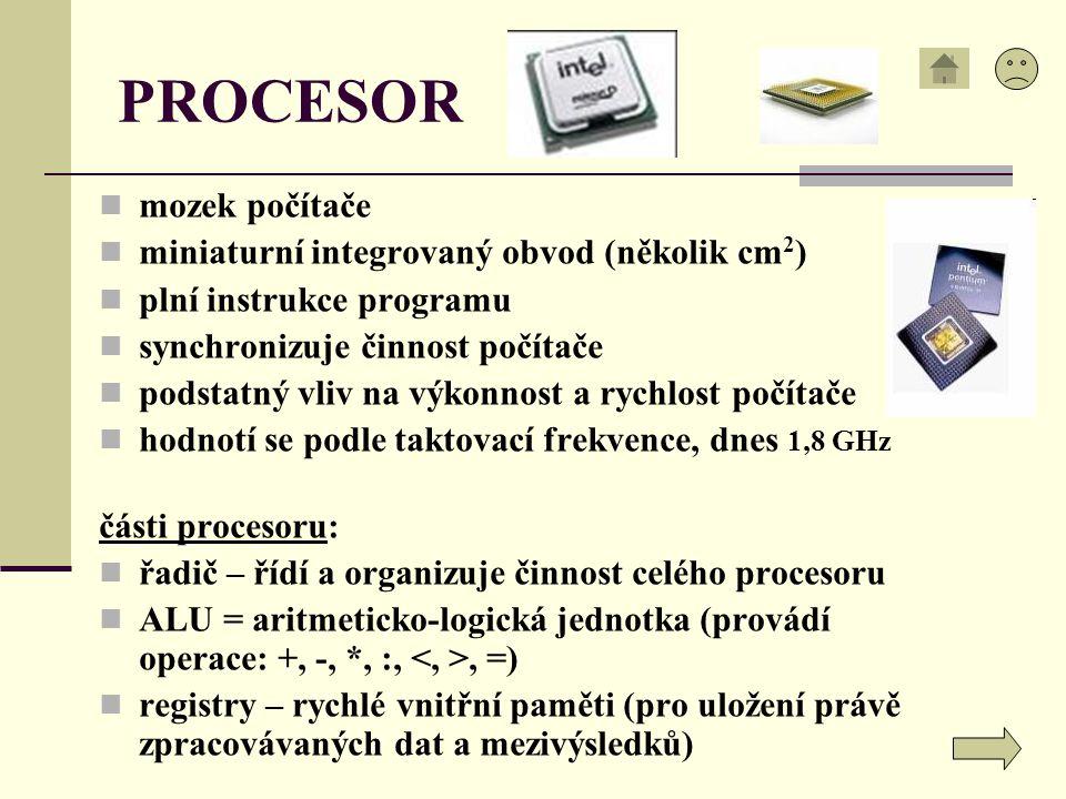 PROCESOR mozek počítače miniaturní integrovaný obvod (několik cm 2 ) plní instrukce programu synchronizuje činnost počítače podstatný vliv na výkonnos
