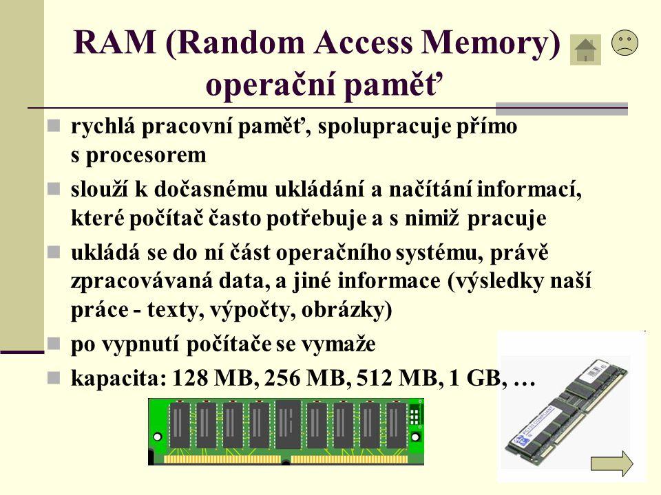 RAM (Random Access Memory) operační paměť rychlá pracovní paměť, spolupracuje přímo s procesorem slouží k dočasnému ukládání a načítání informací, kte