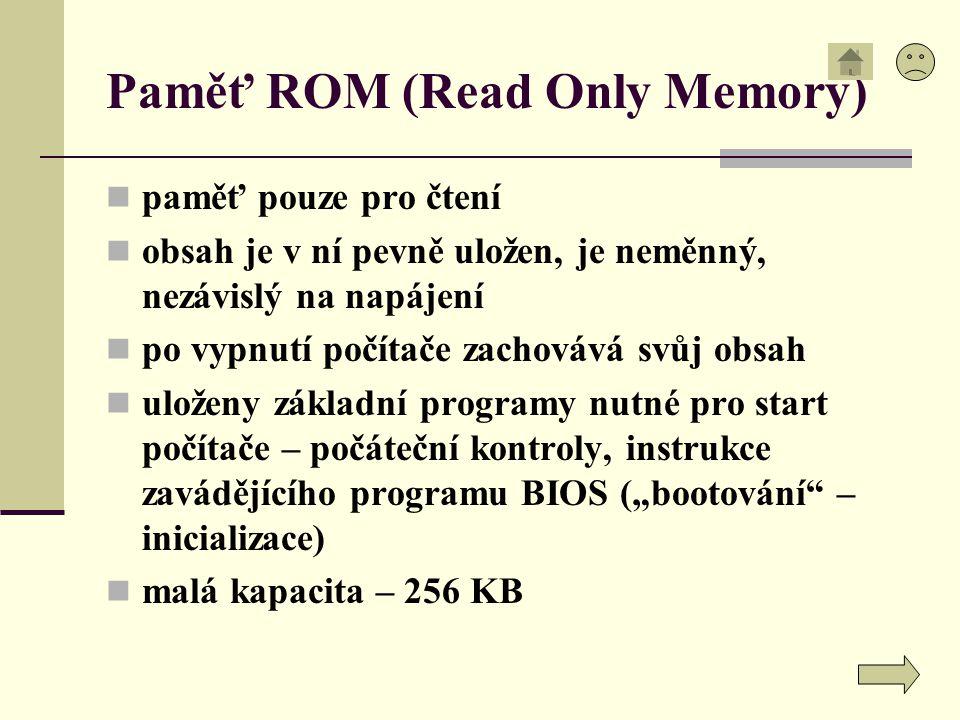 Paměť ROM (Read Only Memory) paměť pouze pro čtení obsah je v ní pevně uložen, je neměnný, nezávislý na napájení po vypnutí počítače zachovává svůj ob