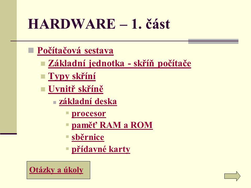 HARDWARE – 1. část Počítačová sestava Základní jednotka - skříň počítače Typy skříní Uvnitř skříně základní deska  procesor procesor  paměť RAM a RO