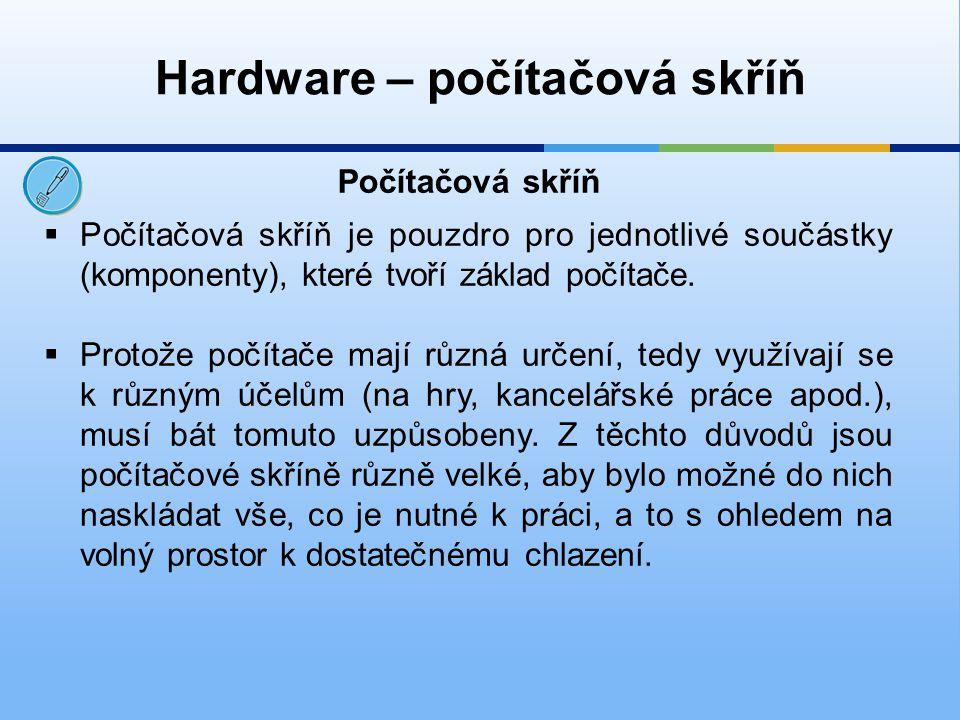 Hardware – počítačová skříň  Počítačová skříň je pouzdro pro jednotlivé součástky (komponenty), které tvoří základ počítače.  Protože počítače mají