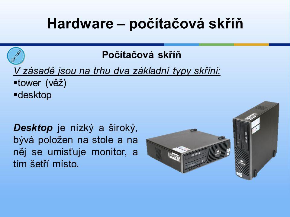 Hardware – počítačová skříň V zásadě jsou na trhu dva základní typy skříní:  tower (věž)  desktop Počítačová skříň Desktop je nízký a široký, bývá p