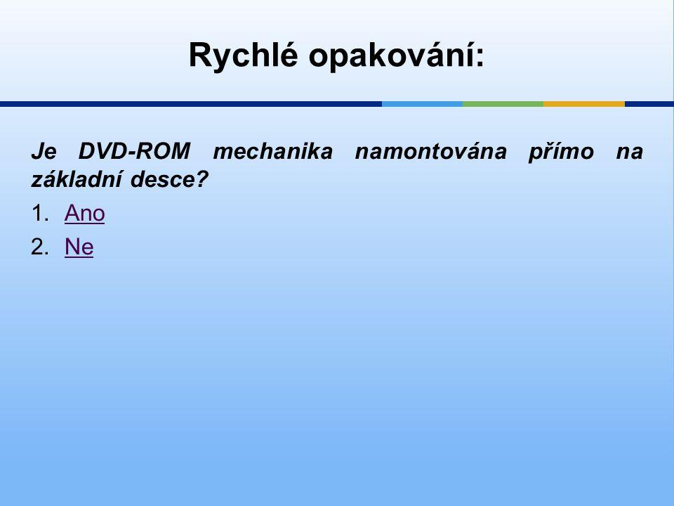 Rychlé opakování: Je DVD-ROM mechanika namontována přímo na základní desce? 1.AnoAno 2.NeNe