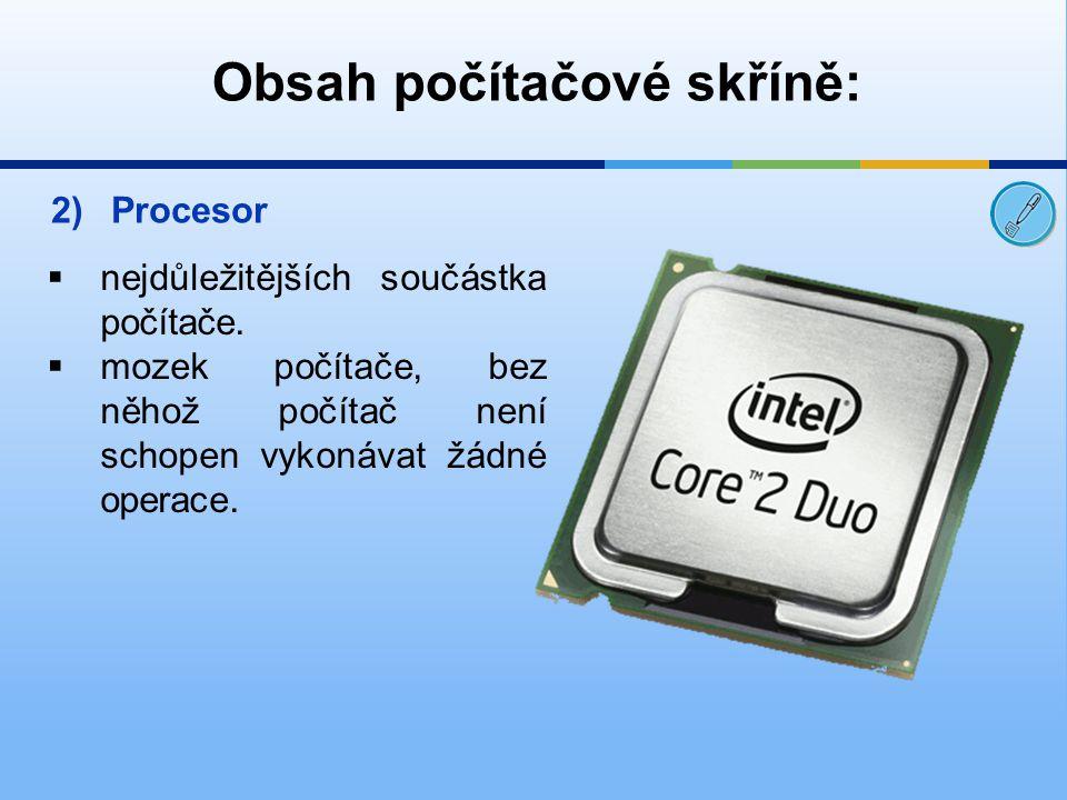 2)Procesor  nejdůležitějších součástka počítače.  mozek počítače, bez něhož počítač není schopen vykonávat žádné operace.