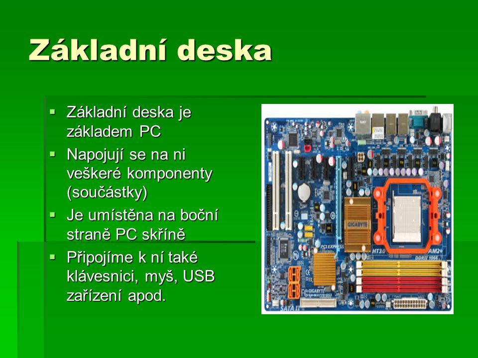 Základní deska  Základní deska je základem PC  Napojují se na ni veškeré komponenty (součástky)  Je umístěna na boční straně PC skříně  Připojíme k ní také klávesnici, myš, USB zařízení apod.