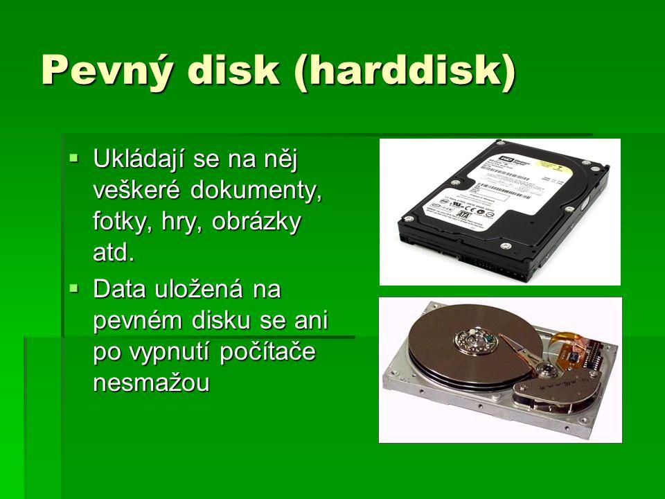 Pevný disk (harddisk)  Ukládají se na něj veškeré dokumenty, fotky, hry, obrázky atd.