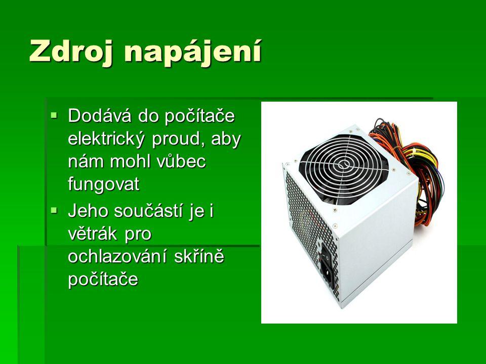 Zdroj napájení  Dodává do počítače elektrický proud, aby nám mohl vůbec fungovat  Jeho součástí je i větrák pro ochlazování skříně počítače