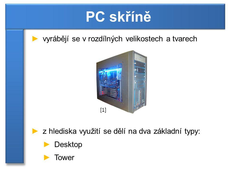 ►vyrábějí se v rozdílných velikostech a tvarech PC skříně ►z hlediska využití se dělí na dva základní typy: ►Desktop ►Tower [1]