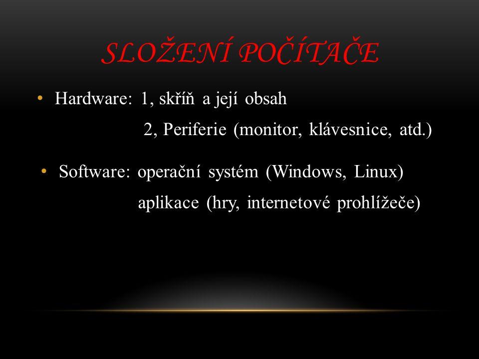 SLOŽENÍ POČÍTAČE Hardware: 1, skříň a její obsah 2, Periferie (monitor, klávesnice, atd.) Software: operační systém (Windows, Linux) aplikace (hry, in