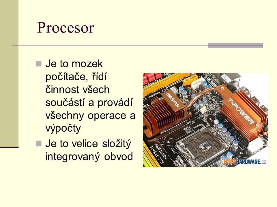 Procesor Je to mozek počítače, řídí činnost všech součástí a provádí všechny operace a výpočty Je to velice složitý integrovaný obvod