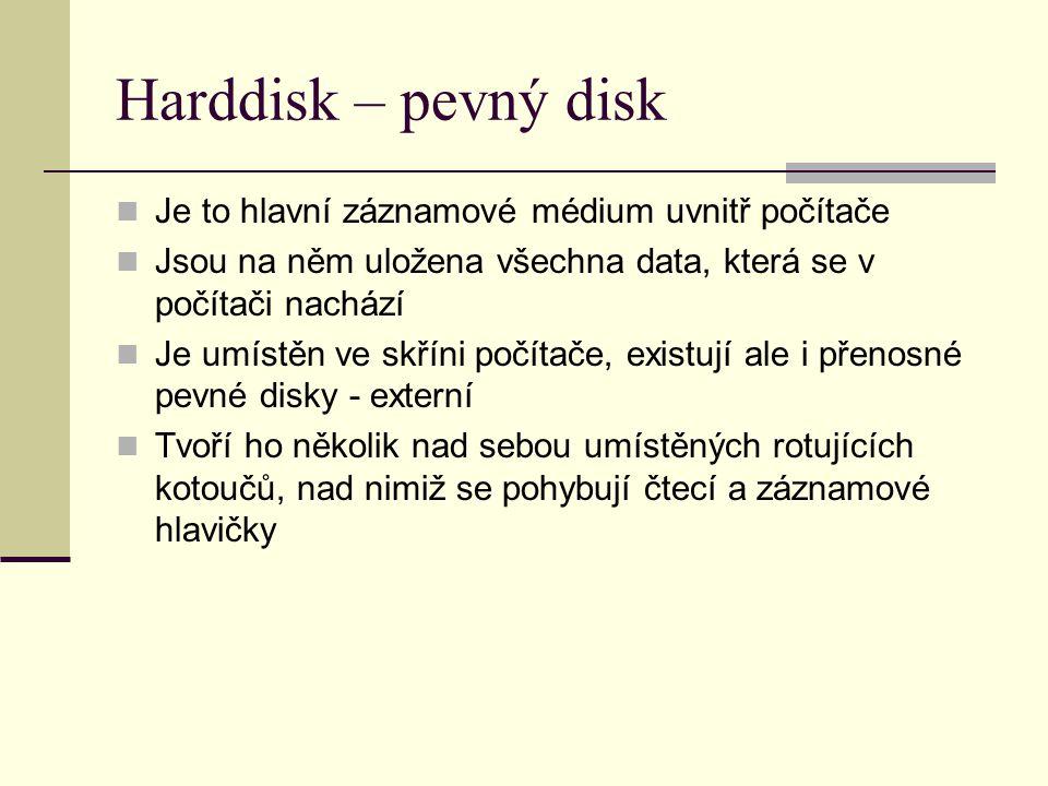 Harddisk – pevný disk Je to hlavní záznamové médium uvnitř počítače Jsou na něm uložena všechna data, která se v počítači nachází Je umístěn ve skříni počítače, existují ale i přenosné pevné disky - externí Tvoří ho několik nad sebou umístěných rotujících kotoučů, nad nimiž se pohybují čtecí a záznamové hlavičky