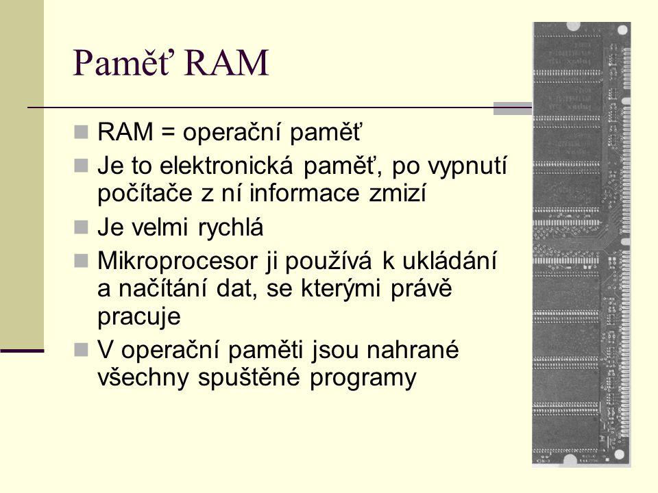 Paměť RAM RAM = operační paměť Je to elektronická paměť, po vypnutí počítače z ní informace zmizí Je velmi rychlá Mikroprocesor ji používá k ukládání a načítání dat, se kterými právě pracuje V operační paměti jsou nahrané všechny spuštěné programy