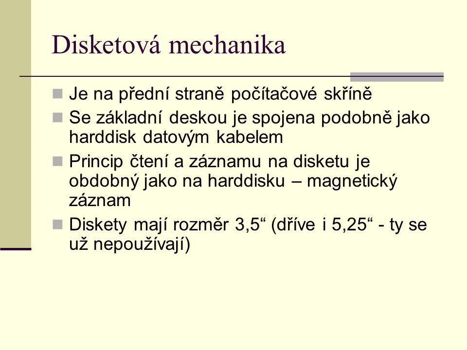 Disketová mechanika Je na přední straně počítačové skříně Se základní deskou je spojena podobně jako harddisk datovým kabelem Princip čtení a záznamu na disketu je obdobný jako na harddisku – magnetický záznam Diskety mají rozměr 3,5 (dříve i 5,25 - ty se už nepoužívají)