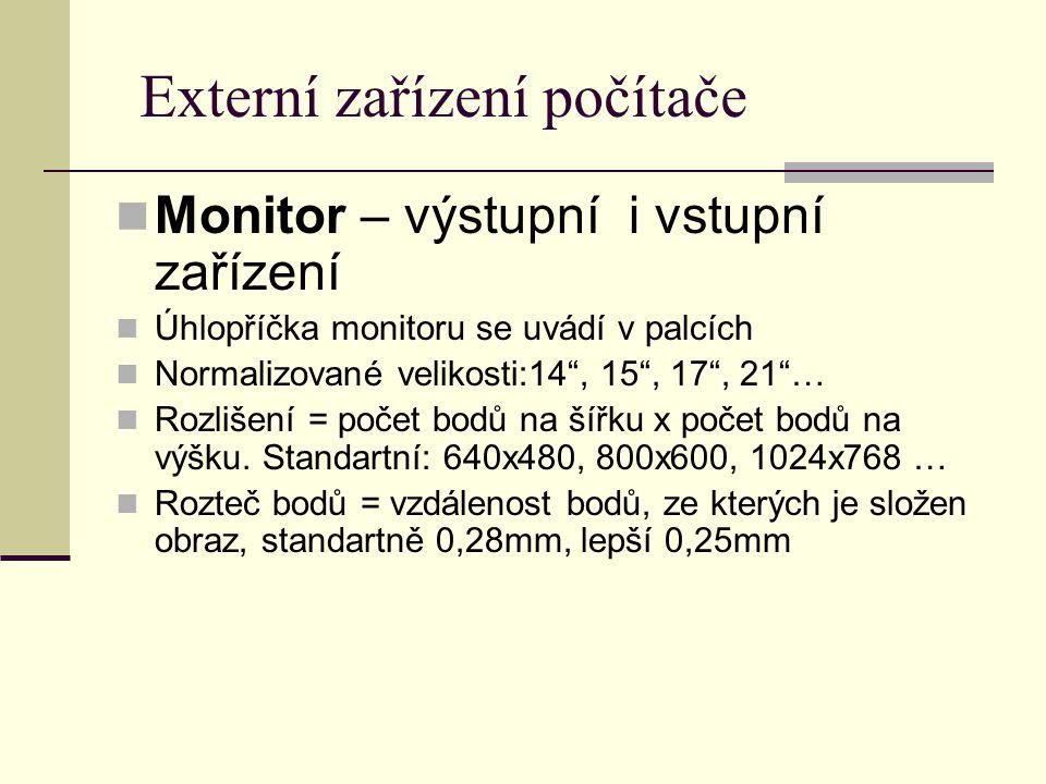 Externí zařízení počítače Monitor – výstupní i vstupní zařízení Úhlopříčka monitoru se uvádí v palcích Normalizované velikosti:14 , 15 , 17 , 21 … Rozlišení = počet bodů na šířku x počet bodů na výšku.