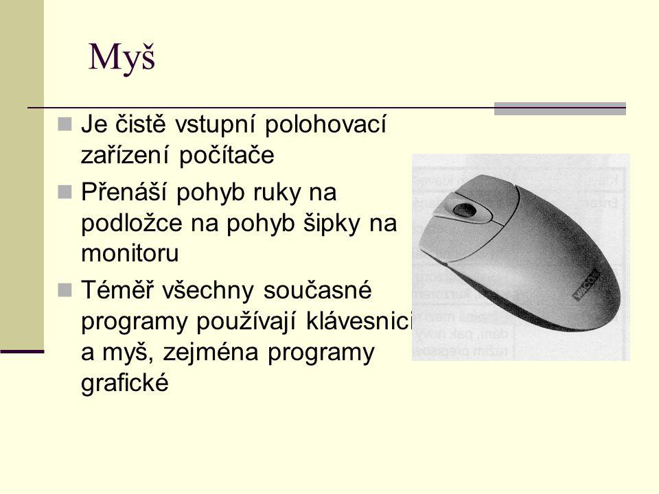 Myš Je čistě vstupní polohovací zařízení počítače Přenáší pohyb ruky na podložce na pohyb šipky na monitoru Téměř všechny současné programy používají klávesnici a myš, zejména programy grafické
