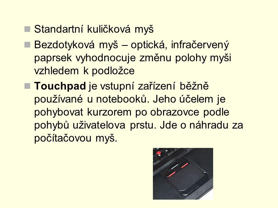 Standartní kuličková myš Bezdotyková myš – optická, infračervený paprsek vyhodnocuje změnu polohy myši vzhledem k podložce Touchpad je vstupní zařízení běžně používané u notebooků.
