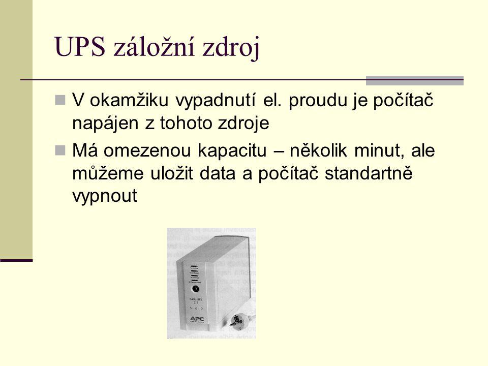 UPS záložní zdroj V okamžiku vypadnutí el. proudu je počítač napájen z tohoto zdroje Má omezenou kapacitu – několik minut, ale můžeme uložit data a po