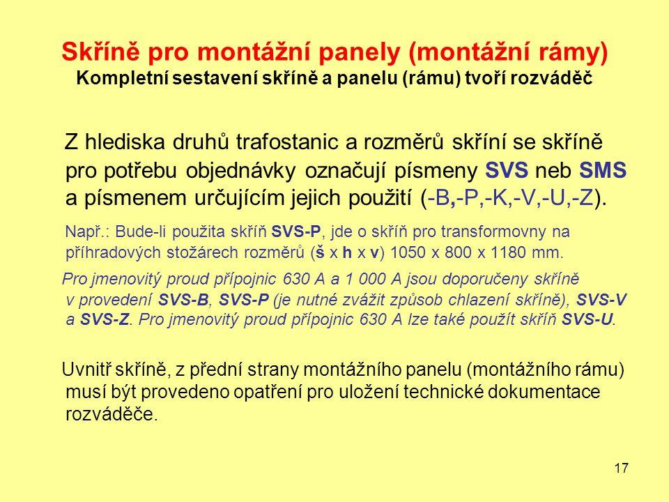 17 Skříně pro montážní panely (montážní rámy) Kompletní sestavení skříně a panelu (rámu) tvoří rozváděč Z hlediska druhů trafostanic a rozměrů skříní se skříně pro potřebu objednávky označují písmeny SVS neb SMS a písmenem určujícím jejich použití (-B,-P,-K,-V,-U,-Z).