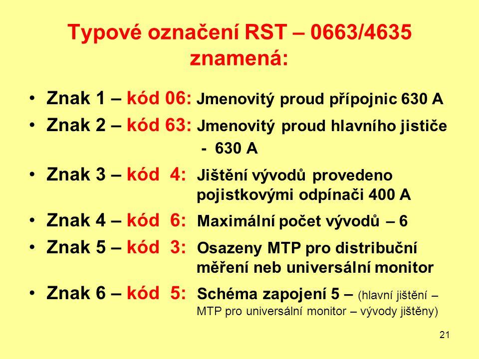 21 Typové označení RST – 0663/4635 znamená: Znak 1 – kód 06: Jmenovitý proud přípojnic 630 A Znak 2 – kód 63: Jmenovitý proud hlavního jističe - 630 A Znak 3 – kód 4: Jištění vývodů provedeno pojistkovými odpínači 400 A Znak 4 – kód 6: Maximální počet vývodů – 6 Znak 5 – kód 3: Osazeny MTP pro distribuční měření neb universální monitor Znak 6 – kód 5: Schéma zapojení 5 – (hlavní jištění – MTP pro universální monitor – vývody jištěny)