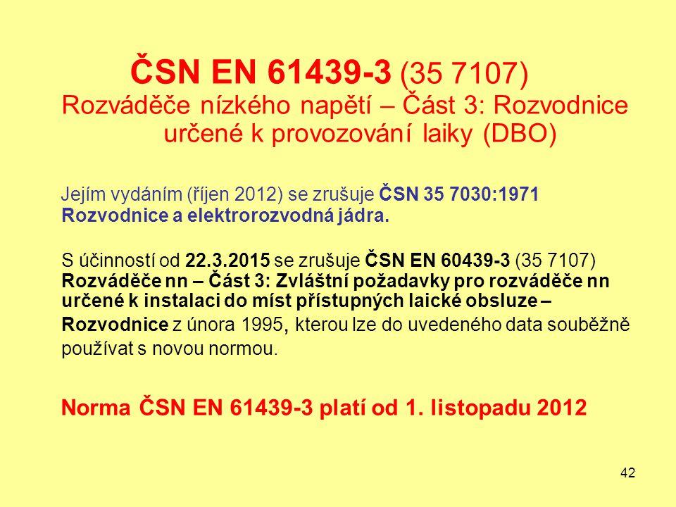 42 ČSN EN 61439-3 (35 7107) Rozváděče nízkého napětí – Část 3: Rozvodnice určené k provozování laiky (DBO) Jejím vydáním (říjen 2012) se zrušuje ČSN 35 7030:1971 Rozvodnice a elektrorozvodná jádra.