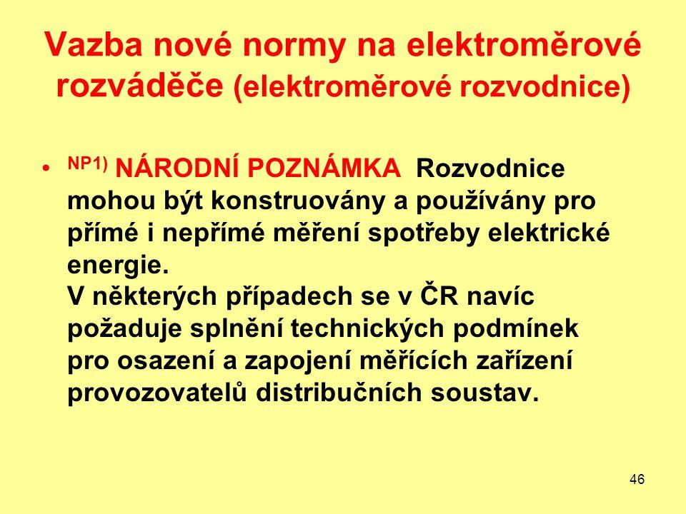 46 Vazba nové normy na elektroměrové rozváděče (elektroměrové rozvodnice) NP1) NÁRODNÍ POZNÁMKA Rozvodnice mohou být konstruovány a používány pro přímé i nepřímé měření spotřeby elektrické energie.