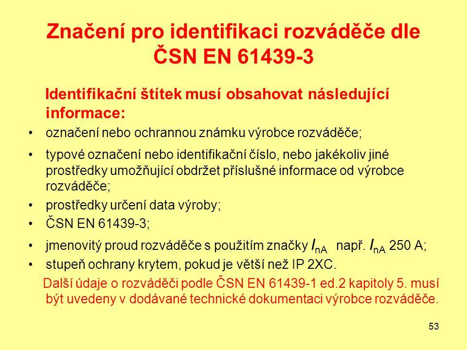 53 Značení pro identifikaci rozváděče dle ČSN EN 61439-3 Identifikační štítek musí obsahovat následující informace: označení nebo ochrannou známku výrobce rozváděče; typové označení nebo identifikační číslo, nebo jakékoliv jiné prostředky umožňující obdržet příslušné informace od výrobce rozváděče; prostředky určení data výroby; ČSN EN 61439-3; jmenovitý proud rozváděče s použitím značky I nA např.