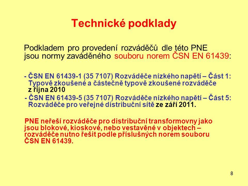 8 Technické podklady Podkladem pro provedení rozváděčů dle této PNE jsou normy zaváděného souboru norem ČSN EN 61439: - ČSN EN 61439-1 (35 7107) Rozváděče nízkého napětí – Část 1: Typově zkoušené a částečně typově zkoušené rozváděče z října 2010 - ČSN EN 61439-5 (35 7107) Rozváděče nízkého napětí – Část 5: Rozváděče pro veřejné distribuční sítě ze září 2011.